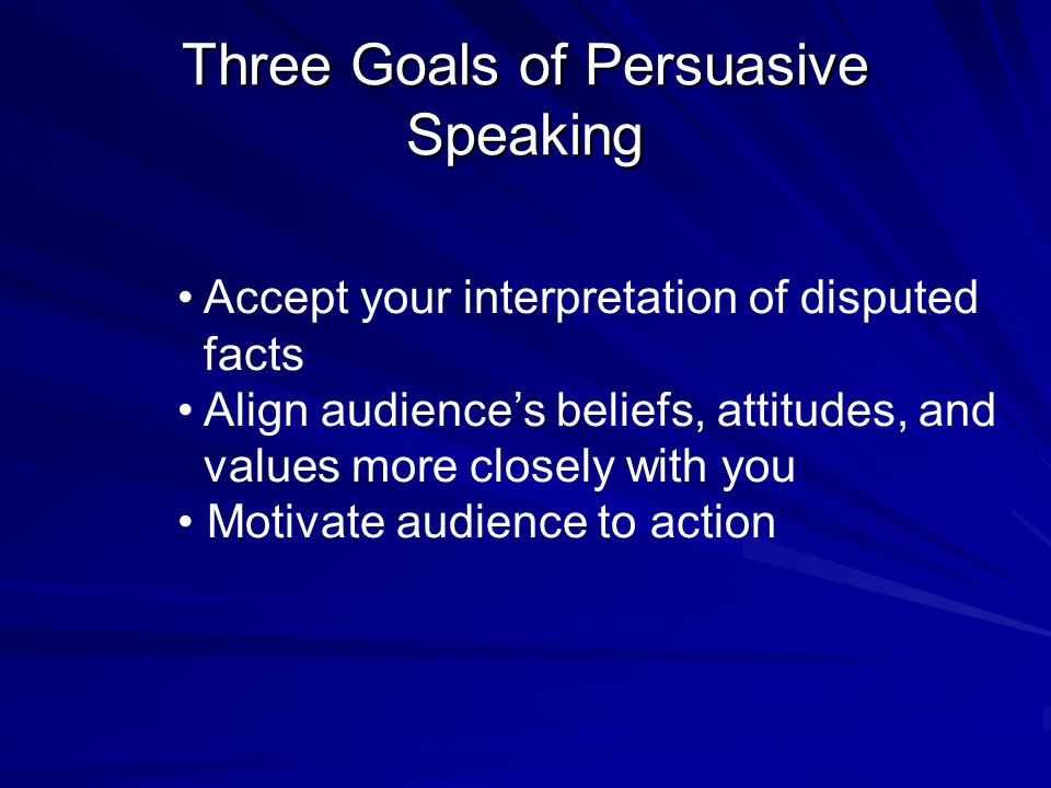 Three Goals of Persuasive Speaking Accept your interpretation of disputed facts Align audience's beliefs, attitudes, and values more closely with you Motivate audience to action