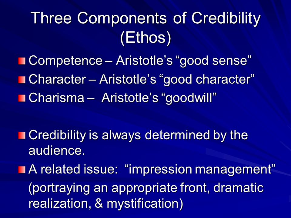 Three Components of Credibility (Ethos) Competence – Aristotle's good sense Character – Aristotle's good character Charisma – Aristotle's goodwill Credibility is always determined by the audience.