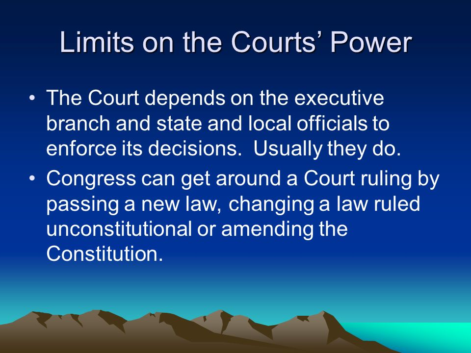 Limits on the Courts' Power The Court depends on the executive branch and state and local officials to enforce its decisions.