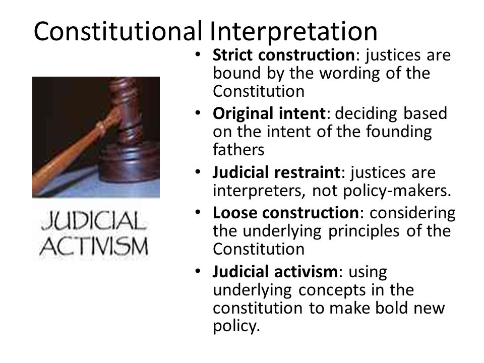 Constitutional Interpretation Strict construction: justices are bound by the wording of the Constitution Original intent: deciding based on the intent of the founding fathers Judicial restraint: justices are interpreters, not policy-makers.