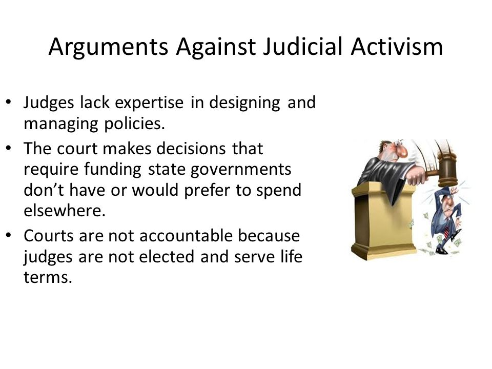 Arguments Against Judicial Activism Judges lack expertise in designing and managing policies.