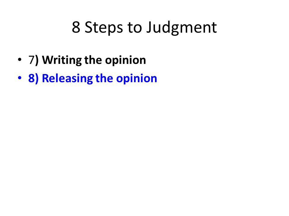 8 Steps to Judgment 7) Writing the opinion 8) Releasing the opinion