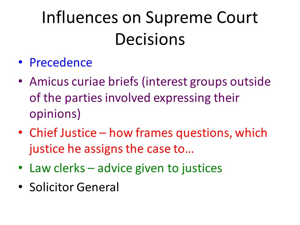 Influences on Supreme Court Decisions Precedence Amicus curiae briefs (interest groups outside of the parties involved expressing their opinions) Chief Justice – how frames questions, which justice he assigns the case to… Law clerks – advice given to justices Solicitor General