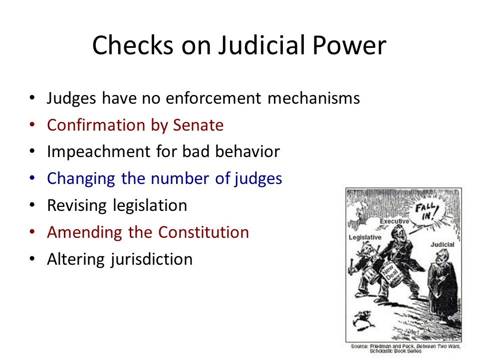 Checks on Judicial Power Judges have no enforcement mechanisms Confirmation by Senate Impeachment for bad behavior Changing the number of judges Revising legislation Amending the Constitution Altering jurisdiction