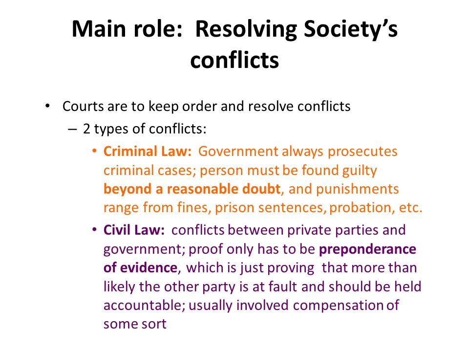 Main role: Resolving Society's conflicts Courts are to keep order and resolve conflicts – 2 types of conflicts: Criminal Law: Government always prosecutes criminal cases; person must be found guilty beyond a reasonable doubt, and punishments range from fines, prison sentences, probation, etc.