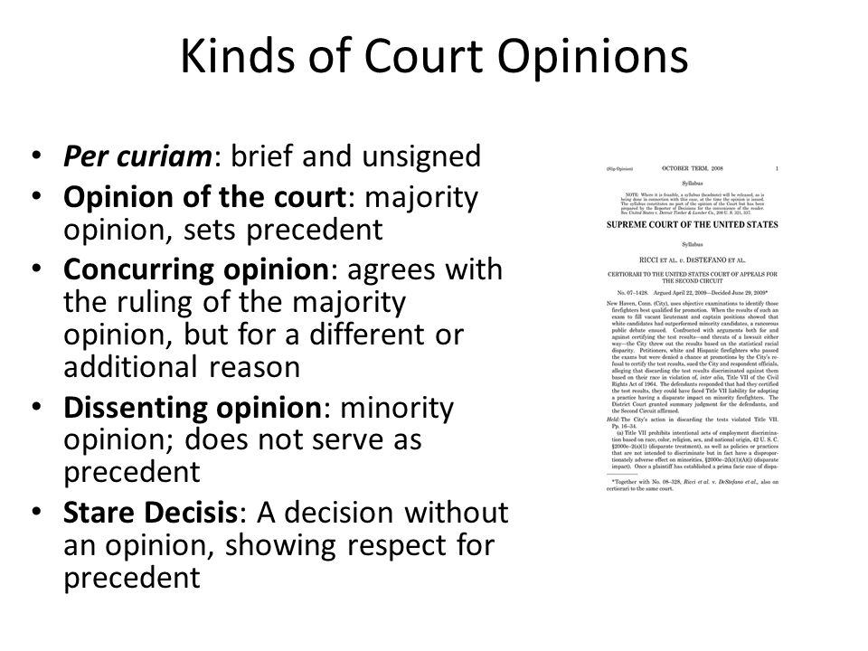 Kinds of Court Opinions Per curiam: brief and unsigned Opinion of the court: majority opinion, sets precedent Concurring opinion: agrees with the ruling of the majority opinion, but for a different or additional reason Dissenting opinion: minority opinion; does not serve as precedent Stare Decisis: A decision without an opinion, showing respect for precedent
