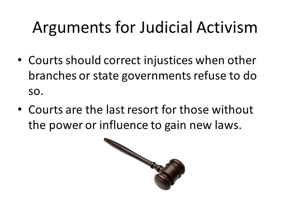 Arguments for Judicial Activism Courts should correct injustices when other branches or state governments refuse to do so.