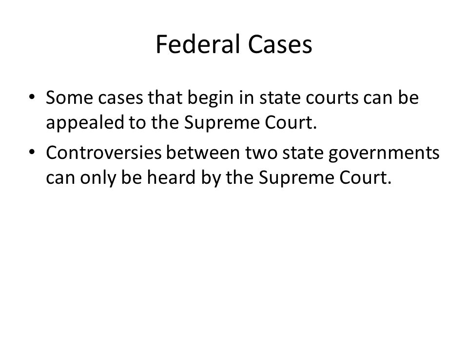 Federal Cases Some cases that begin in state courts can be appealed to the Supreme Court.