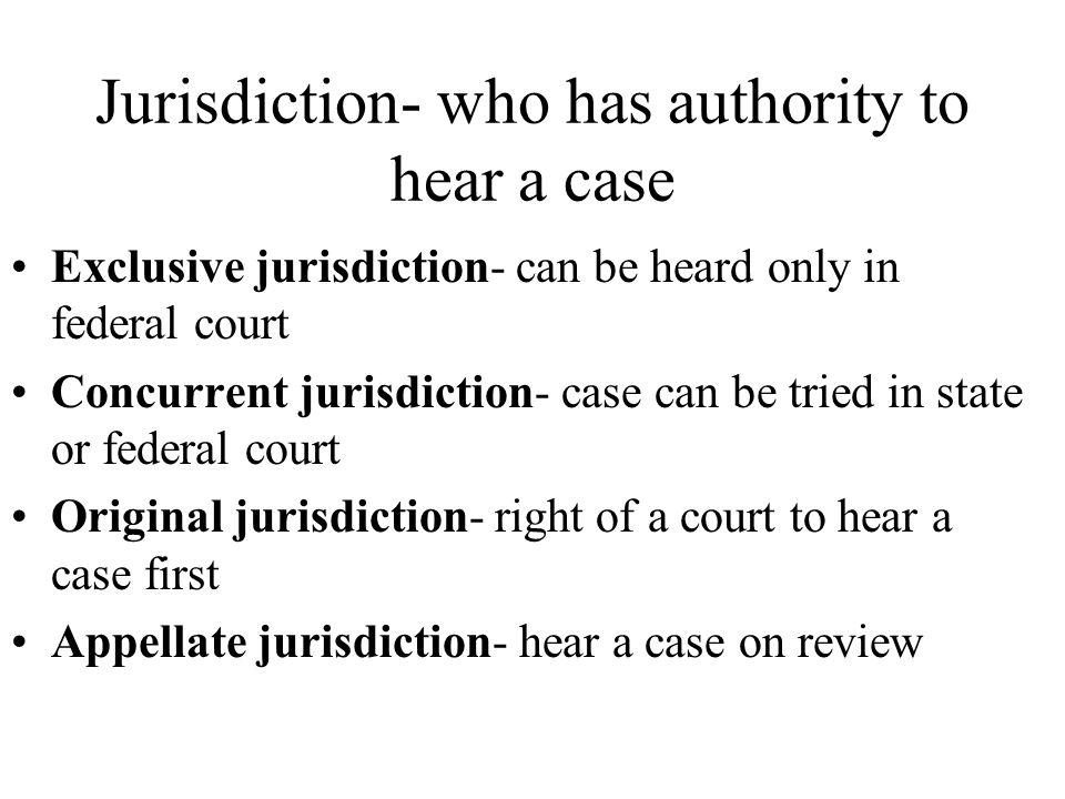 Jurisdiction- who has authority to hear a case Exclusive jurisdiction- can be heard only in federal court Concurrent jurisdiction- case can be tried in state or federal court Original jurisdiction- right of a court to hear a case first Appellate jurisdiction- hear a case on review