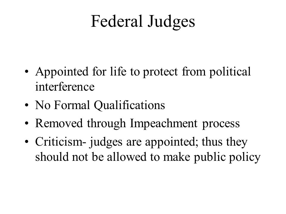 Federal Judges Appointed for life to protect from political interference No Formal Qualifications Removed through Impeachment process Criticism- judges are appointed; thus they should not be allowed to make public policy