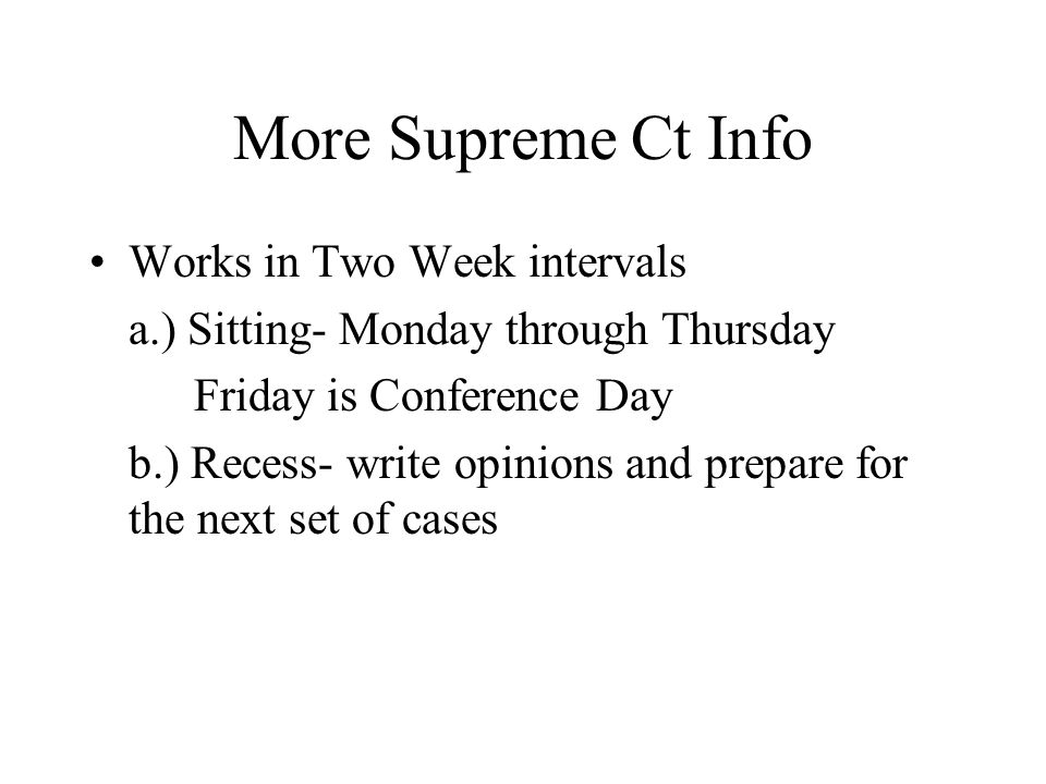 More Supreme Ct Info Works in Two Week intervals a.) Sitting- Monday through Thursday Friday is Conference Day b.) Recess- write opinions and prepare for the next set of cases