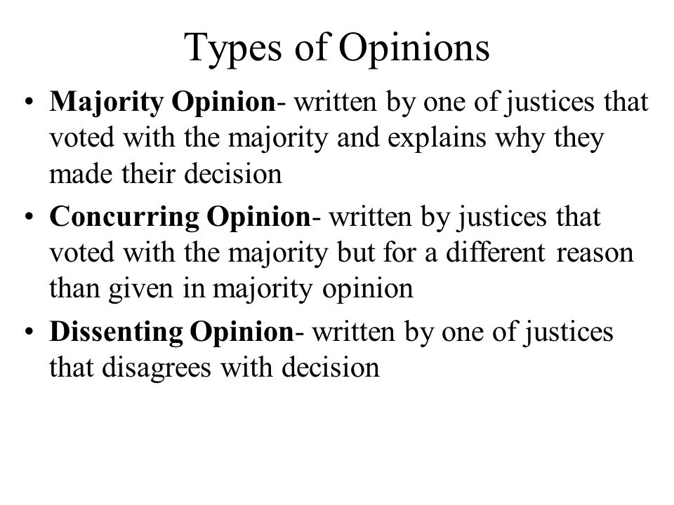 Types of Opinions Majority Opinion- written by one of justices that voted with the majority and explains why they made their decision Concurring Opinion- written by justices that voted with the majority but for a different reason than given in majority opinion Dissenting Opinion- written by one of justices that disagrees with decision