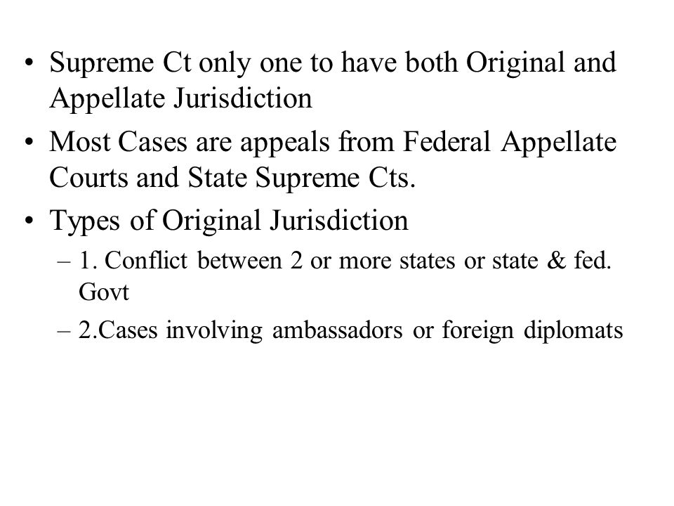 Supreme Ct only one to have both Original and Appellate Jurisdiction Most Cases are appeals from Federal Appellate Courts and State Supreme Cts.