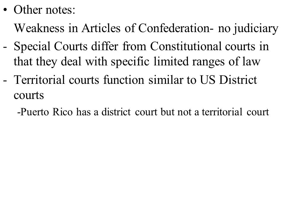 Other notes: Weakness in Articles of Confederation- no judiciary -Special Courts differ from Constitutional courts in that they deal with specific limited ranges of law -Territorial courts function similar to US District courts -Puerto Rico has a district court but not a territorial court
