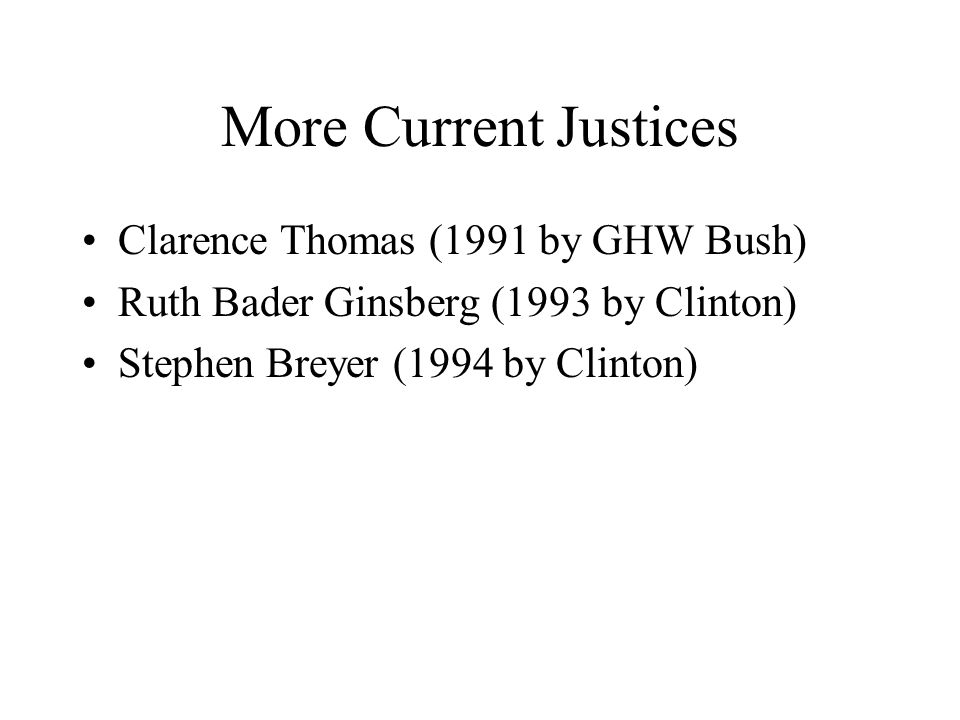More Current Justices Clarence Thomas (1991 by GHW Bush) Ruth Bader Ginsberg (1993 by Clinton) Stephen Breyer (1994 by Clinton)