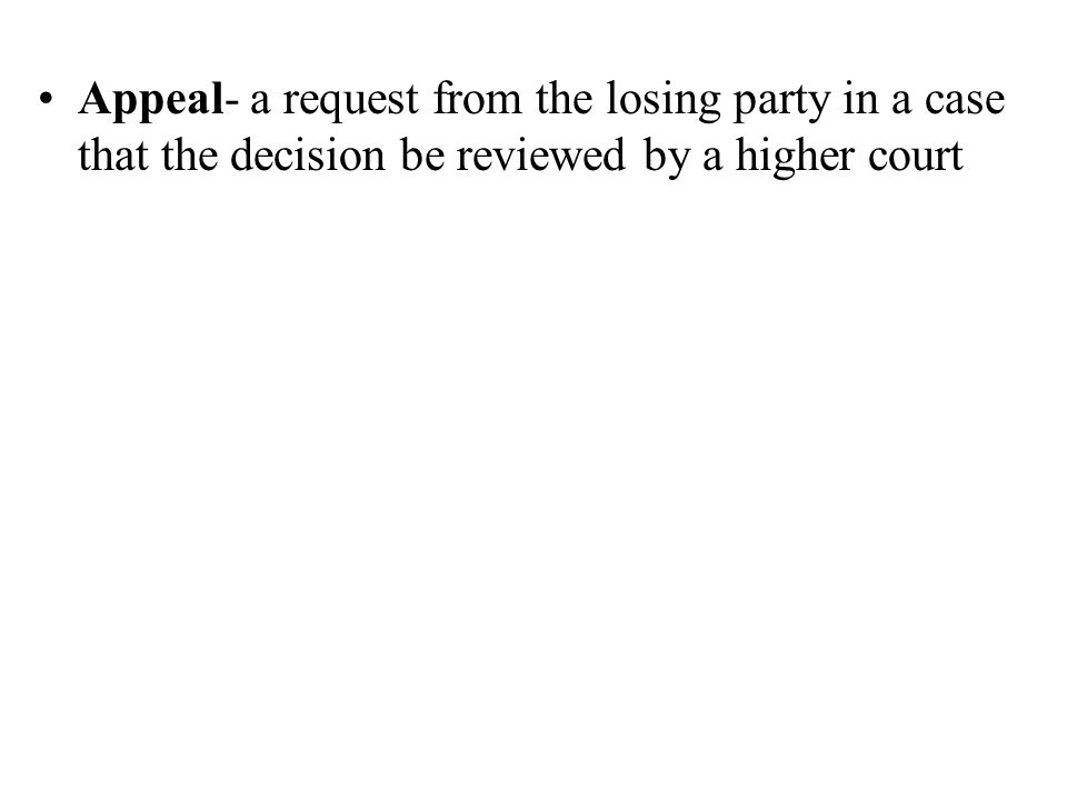 Appeal- a request from the losing party in a case that the decision be reviewed by a higher court