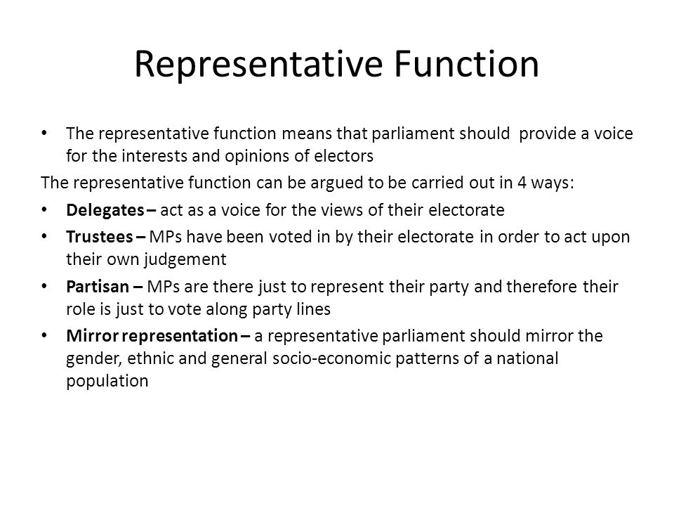 Representative Function The representative function means that parliament should provide a voice for the interests and opinions of electors The representative function can be argued to be carried out in 4 ways: Delegates – act as a voice for the views of their electorate Trustees – MPs have been voted in by their electorate in order to act upon their own judgement Partisan – MPs are there just to represent their party and therefore their role is just to vote along party lines Mirror representation – a representative parliament should mirror the gender, ethnic and general socio-economic patterns of a national population