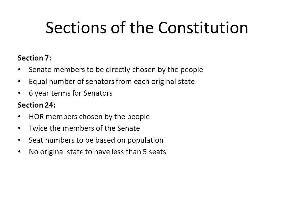Sections of the Constitution Section 7: Senate members to be directly chosen by the people Equal number of senators from each original state 6 year terms for Senators Section 24: HOR members chosen by the people Twice the members of the Senate Seat numbers to be based on population No original state to have less than 5 seats