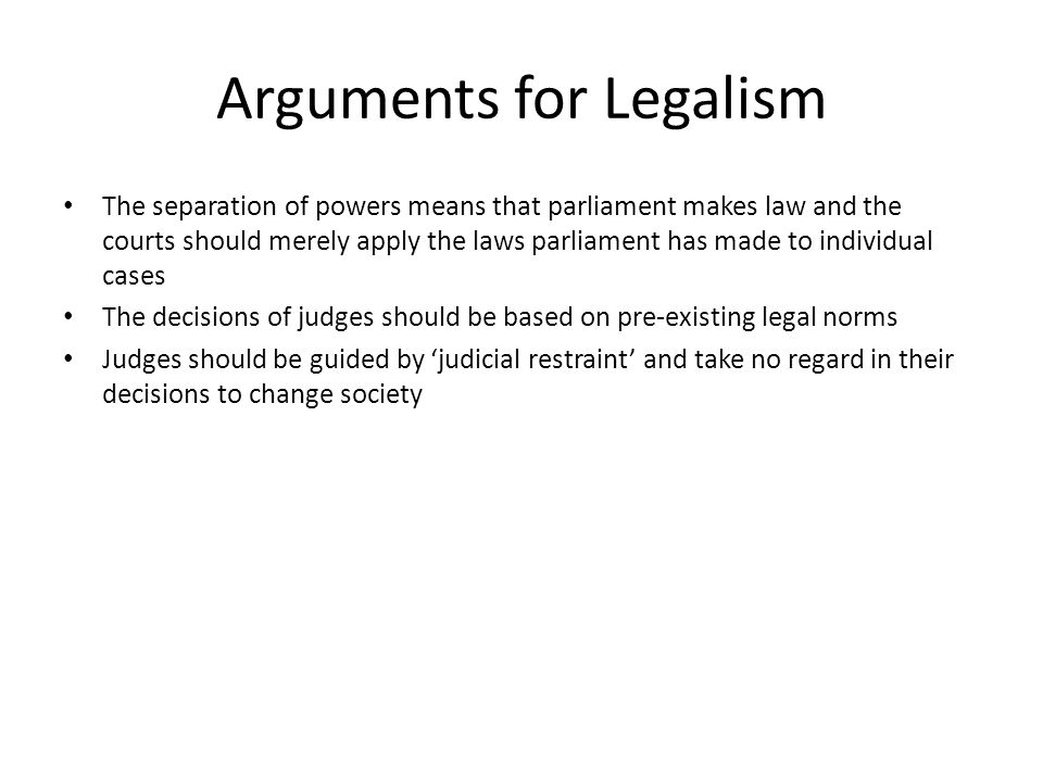 Arguments for Legalism The separation of powers means that parliament makes law and the courts should merely apply the laws parliament has made to individual cases The decisions of judges should be based on pre-existing legal norms Judges should be guided by 'judicial restraint' and take no regard in their decisions to change society
