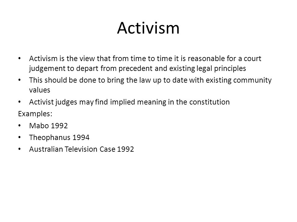 Activism Activism is the view that from time to time it is reasonable for a court judgement to depart from precedent and existing legal principles This should be done to bring the law up to date with existing community values Activist judges may find implied meaning in the constitution Examples: Mabo 1992 Theophanus 1994 Australian Television Case 1992