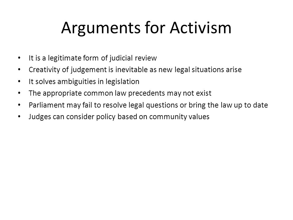 Arguments for Activism It is a legitimate form of judicial review Creativity of judgement is inevitable as new legal situations arise It solves ambiguities in legislation The appropriate common law precedents may not exist Parliament may fail to resolve legal questions or bring the law up to date Judges can consider policy based on community values