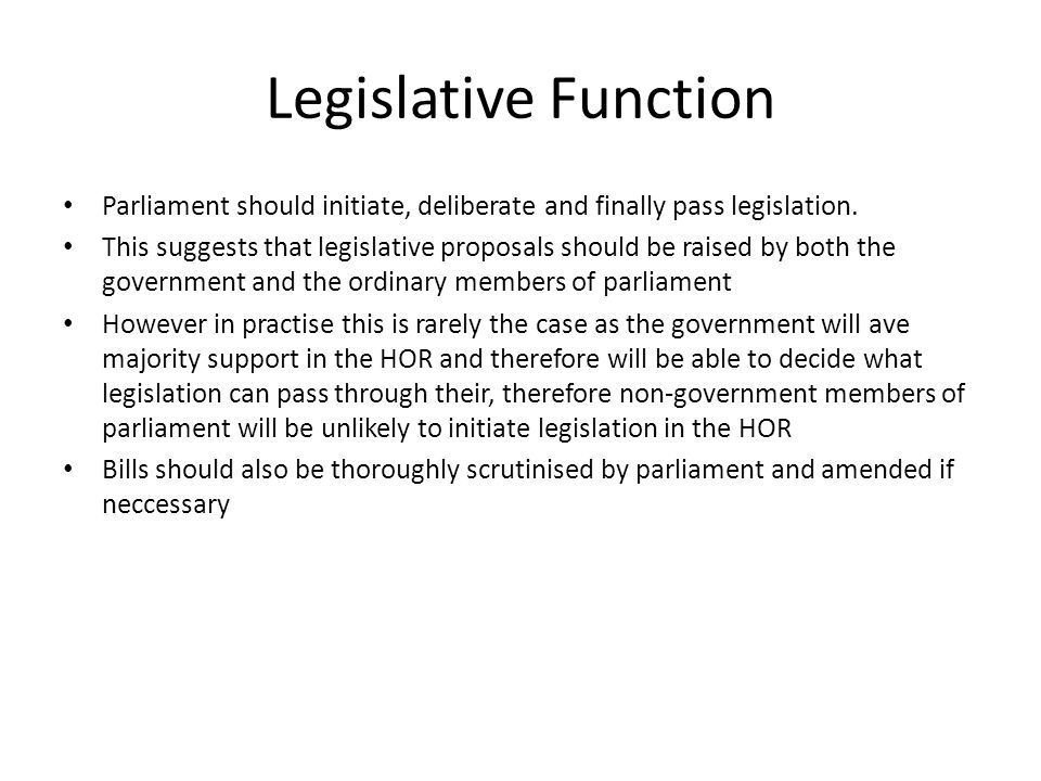 Legislative Function Parliament should initiate, deliberate and finally pass legislation.