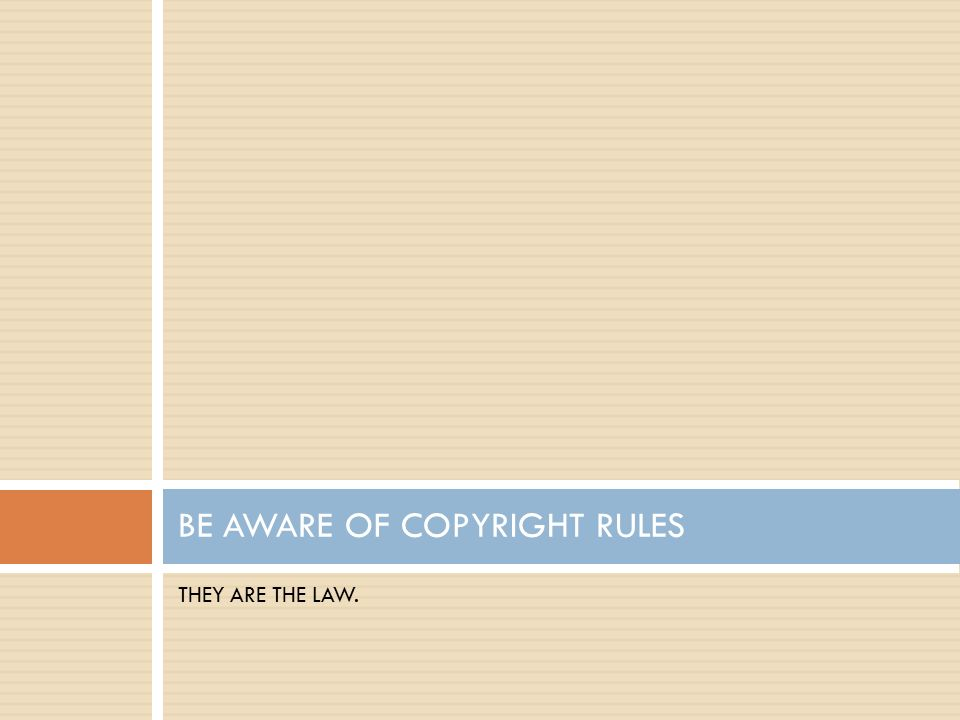 THEY ARE THE LAW. BE AWARE OF COPYRIGHT RULES