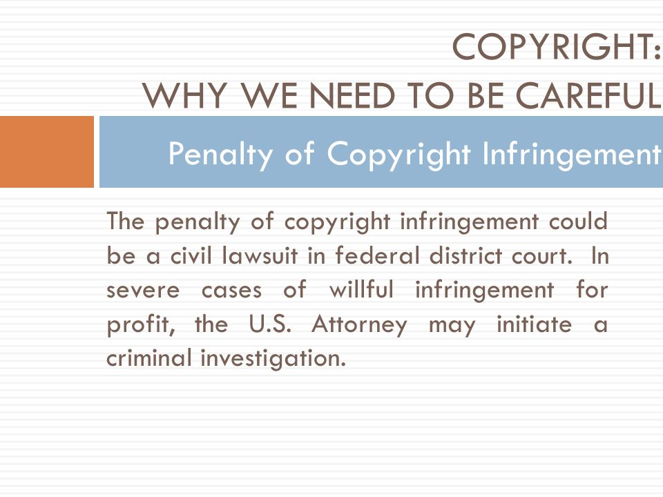 The penalty of copyright infringement could be a civil lawsuit in federal district court.