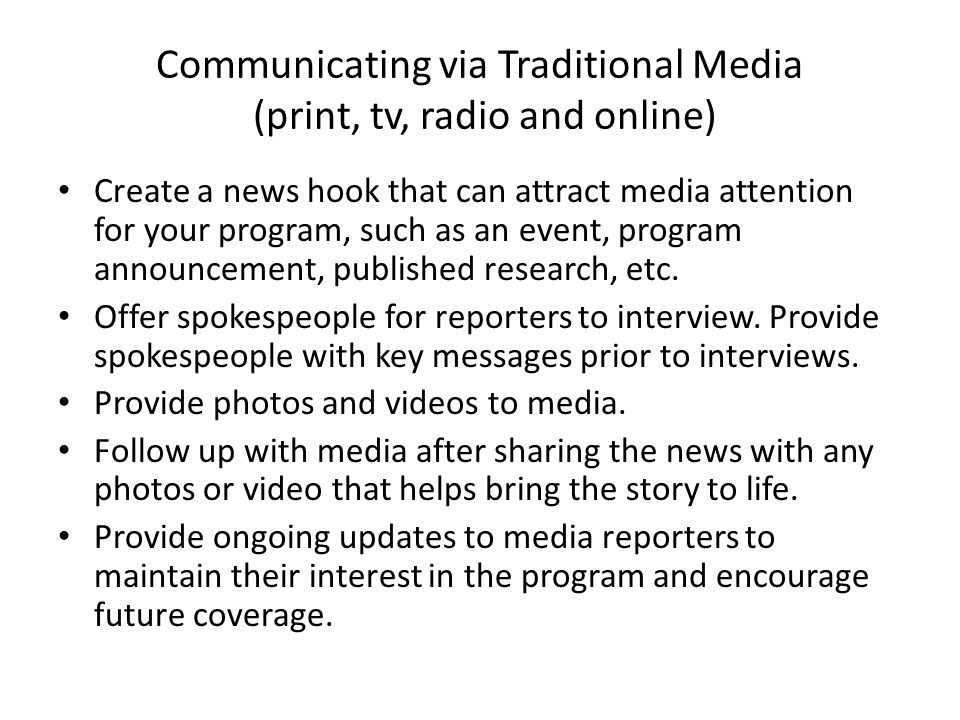 Communicating via Traditional Media (print, tv, radio and online) Create a news hook that can attract media attention for your program, such as an event, program announcement, published research, etc.