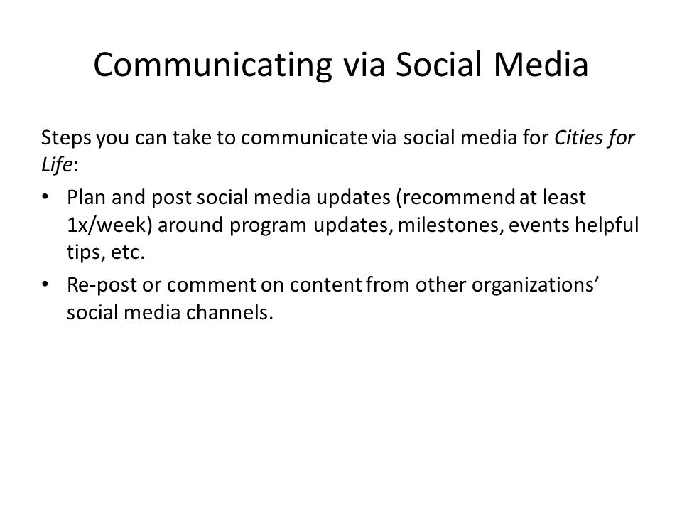Communicating via Social Media Steps you can take to communicate via social media for Cities for Life: Plan and post social media updates (recommend at least 1x/week) around program updates, milestones, events helpful tips, etc.