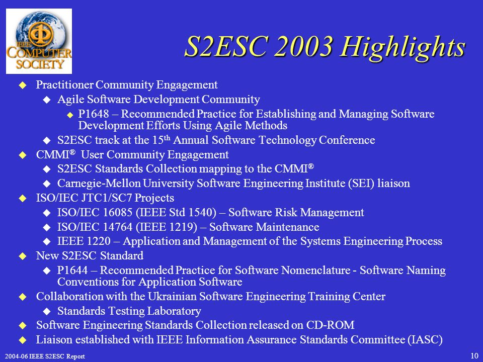 IEEE S2ESC Report 10 S2ESC 2003 Highlights u Practitioner Community Engagement u Agile Software Development Community u P1648 – Recommended Practice for Establishing and Managing Software Development Efforts Using Agile Methods u S2ESC track at the 15 th Annual Software Technology Conference u CMMI ® User Community Engagement u S2ESC Standards Collection mapping to the CMMI ® u Carnegie-Mellon University Software Engineering Institute (SEI) liaison u ISO/IEC JTC1/SC7 Projects u ISO/IEC (IEEE Std 1540) – Software Risk Management u ISO/IEC (IEEE 1219) – Software Maintenance u IEEE 1220 – Application and Management of the Systems Engineering Process u New S2ESC Standard u P1644 – Recommended Practice for Software Nomenclature - Software Naming Conventions for Application Software u Collaboration with the Ukrainian Software Engineering Training Center u Standards Testing Laboratory u Software Engineering Standards Collection released on CD-ROM u Liaison established with IEEE Information Assurance Standards Committee (IASC)