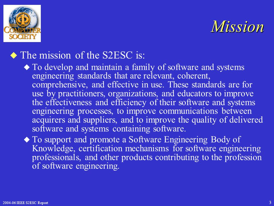 IEEE S2ESC Report 3 Mission u The mission of the S2ESC is: u To develop and maintain a family of software and systems engineering standards that are relevant, coherent, comprehensive, and effective in use.