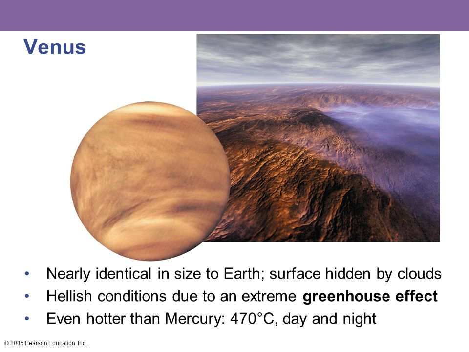 Venus Nearly identical in size to Earth; surface hidden by clouds Hellish conditions due to an extreme greenhouse effect Even hotter than Mercury: 470°C, day and night © 2015 Pearson Education, Inc.
