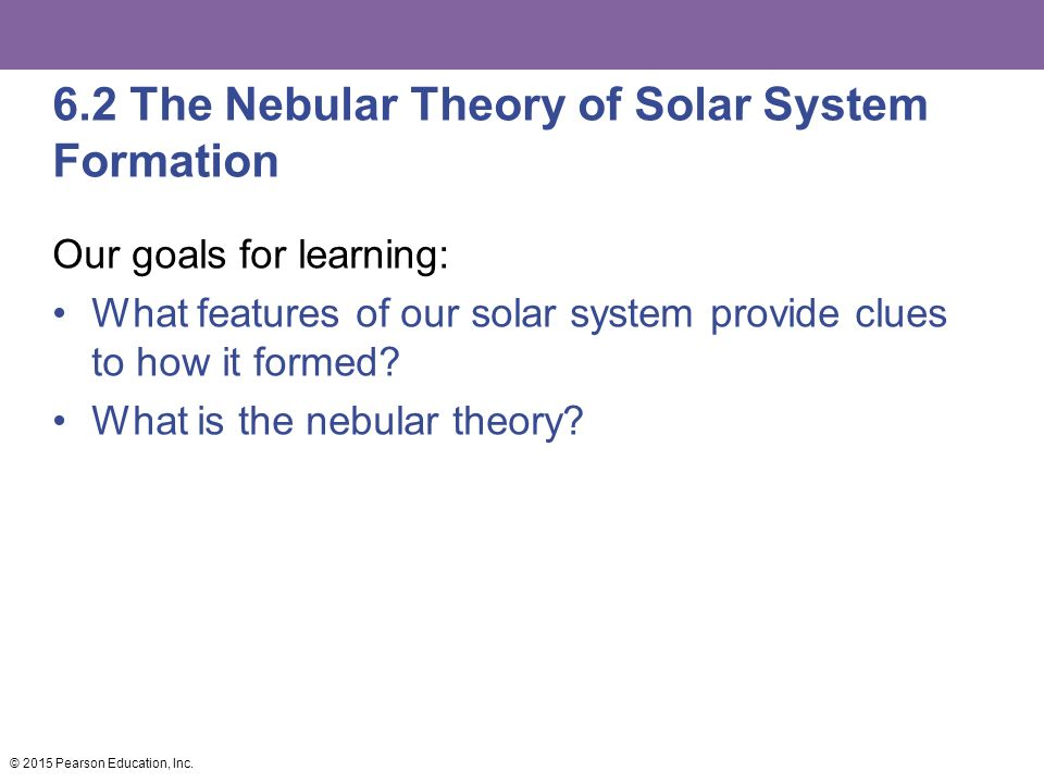 6.2 The Nebular Theory of Solar System Formation Our goals for learning: What features of our solar system provide clues to how it formed.