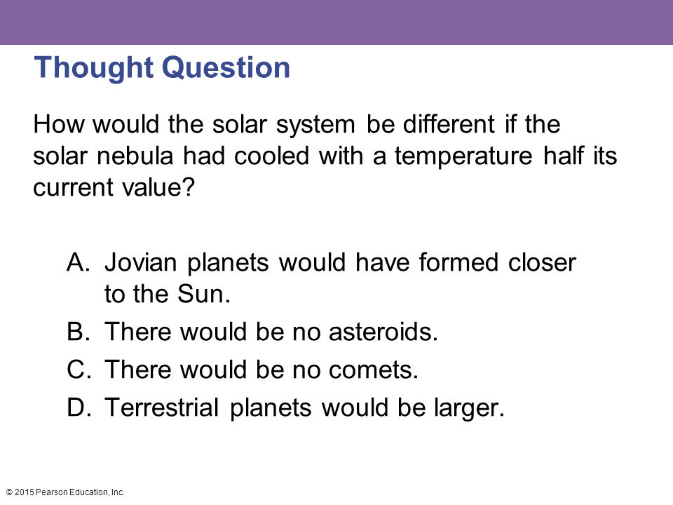 Thought Question How would the solar system be different if the solar nebula had cooled with a temperature half its current value.
