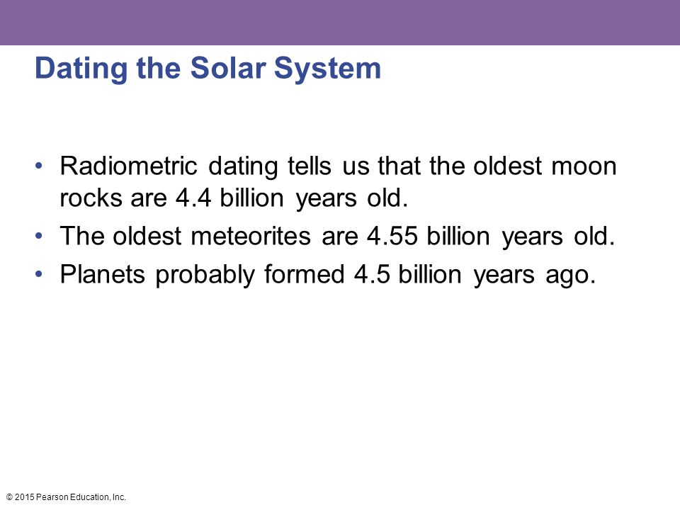 Dating the Solar System Radiometric dating tells us that the oldest moon rocks are 4.4 billion years old.