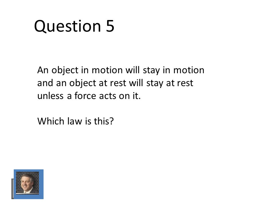 Question 5 An object in motion will stay in motion and an object at rest will stay at rest unless a force acts on it.