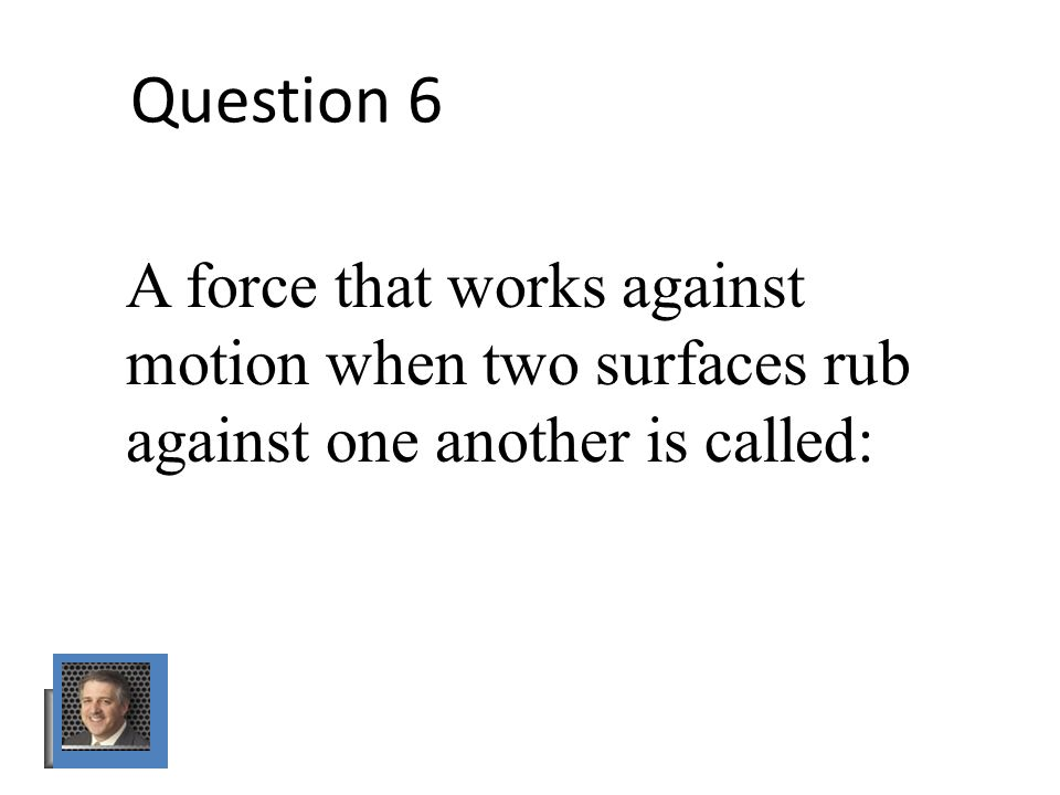 Question 6 A force that works against motion when two surfaces rub against one another is called: