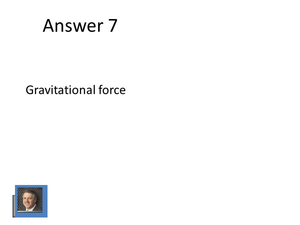 Answer 7 Gravitational force