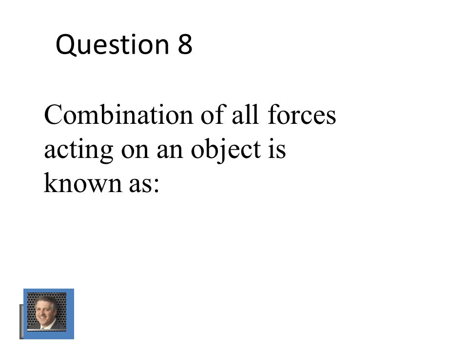 Question 8 Combination of all forces acting on an object is known as: