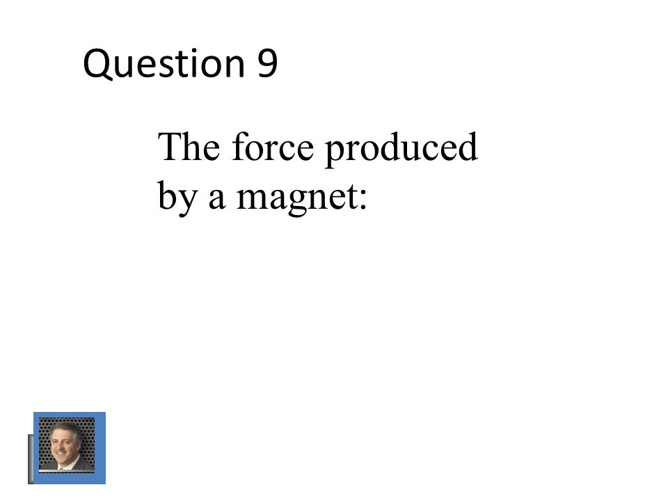 Question 9 The force produced by a magnet: