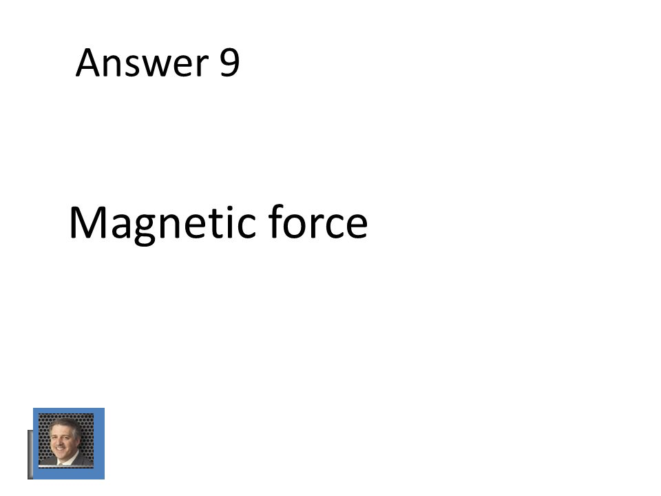Answer 9 Magnetic force