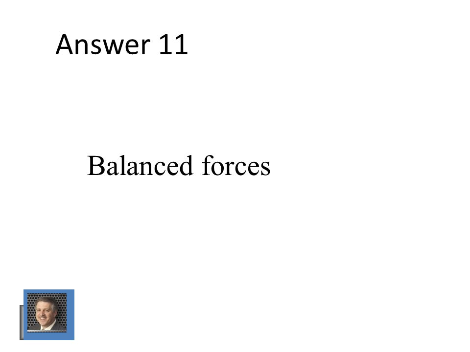 Answer 11 Balanced forces