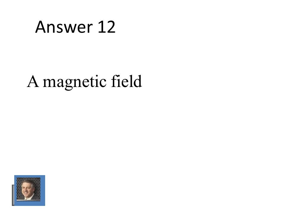 Answer 12 A magnetic field
