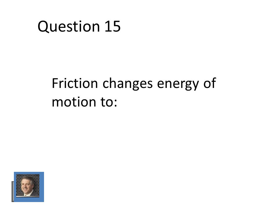 Question 15 Friction changes energy of motion to: