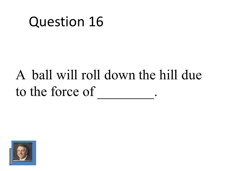 Question 16 A ball will roll down the hill due to the force of ________.