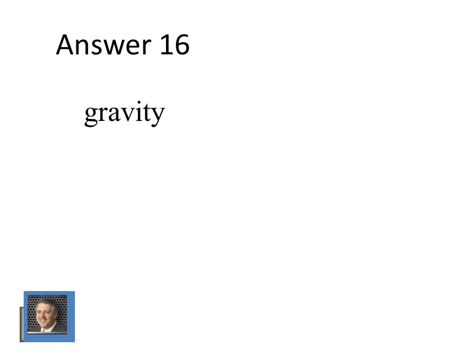 Answer 16 gravity