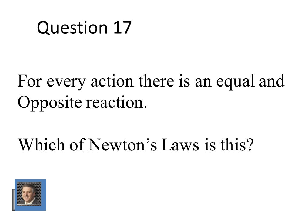 Question 17 For every action there is an equal and Opposite reaction.