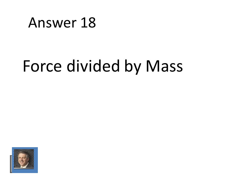 Answer 18 Force divided by Mass