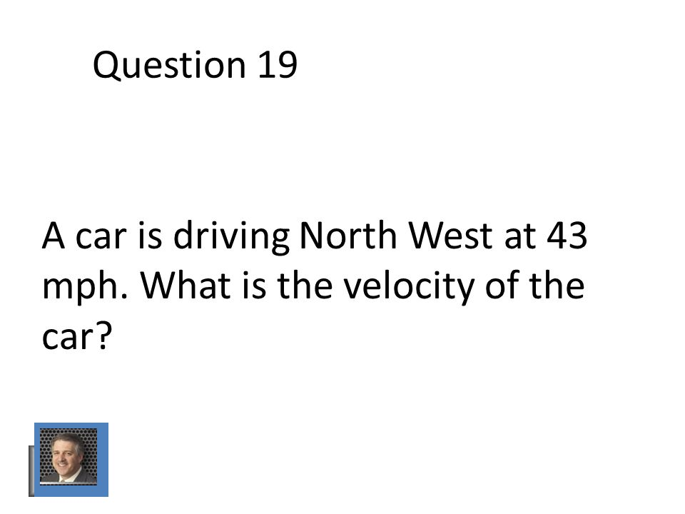 Question 19 A car is driving North West at 43 mph. What is the velocity of the car
